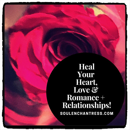 HEAL YOUR  HEART + LOVE + ROMANCE + RELATIONSHIPS ~ PRIVATE SESSION