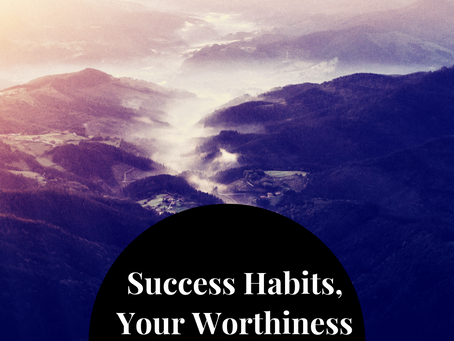 SUCCESS HABITS: SELF WORTH, TAKING A LEAP OF FAITH & YOURWORTHINESS