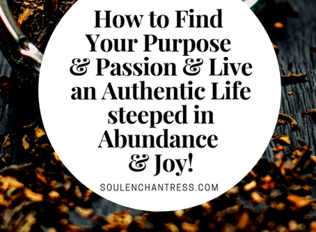 HOW TO FIND YOUR PURPOSE AND PASSION & LIVE AN AUTHENTIC LIFE, STEEPED IN ABUNDANCE AND JOY!