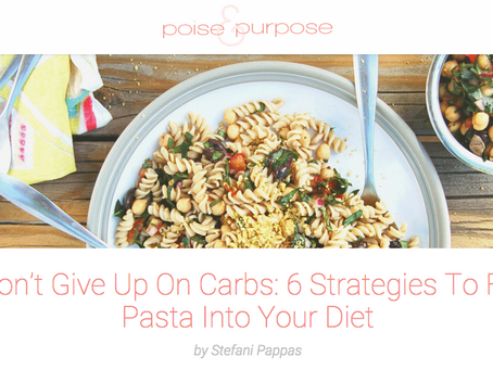 POISE & PURPOSE: Don't Give Up On Carbs: 6 Strategies To Fit Pasta Into Your Diet