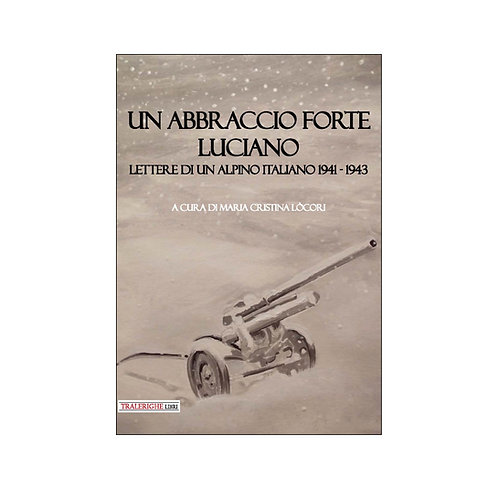 Un abbraccio forte Luciano. Lettere di un alpino italiano 1941-1943