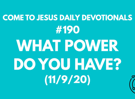#190 – WHAT POWER DO YOU HAVE? (11/9/20)