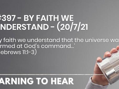 #397 - BY FAITH WE UNDERSTAND - (20/7/21)
