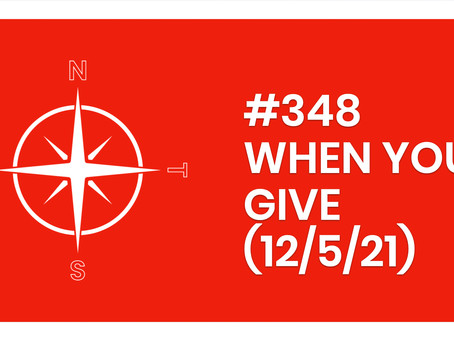 #348 – WHEN YOU GIVE (12/5/21)