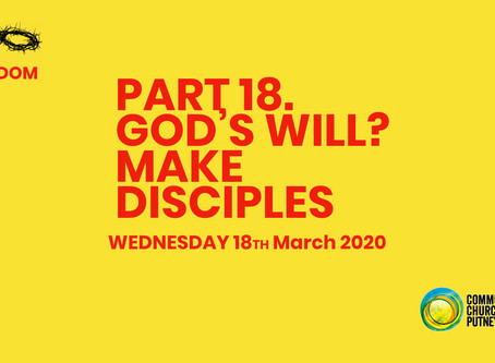 PART 18 – GOD'S WILL? MAKE DISCIPLES (GOD'S WILL REVEALED IN THE GREAT COMMISSION PART 1) (18/3/20)