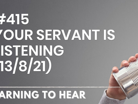 #415 - YOUR SERVANT IS LISTENING - (13/8/21)