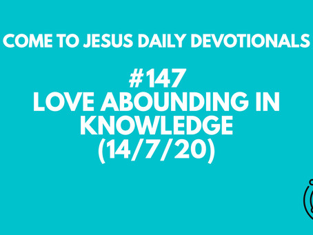 #147 – LOVE ABOUNDING IN KNOWLEDGE (14/7/20)