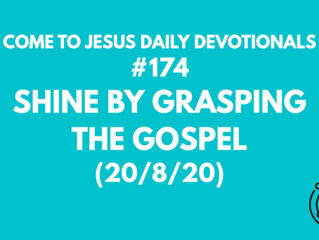 #174 – SHINE BY GRASPING THE GOSPEL  (20/8/20)