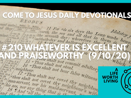 #210 – WHATEVER IS EXCELLENT AND PRAISEWORTHY  (9/10/20)