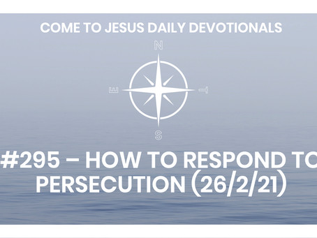 #295 – HOW TO RESPOND TO PERSECUTION (26/2/21)