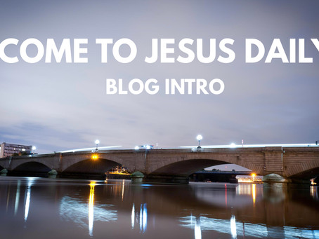 COME TO JESUS DAILY (BLOG INTRO)