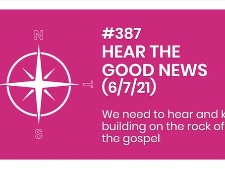 #387 - HEAR THE GOOD NEWS (6/7/21)