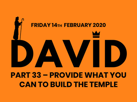 PART 33 – PROVIDE WHAT YOU CAN TO BUILD THE TEMPLE (14/2/20)