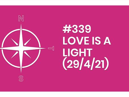 #339 – LOVE IS A LIGHT (29/4/21)