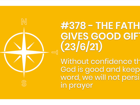 #378 - THE FATHER GIVES GOOD GIFTS  (23/6/21)