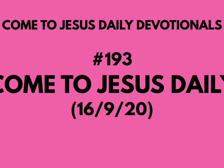 #193 – COME TO JESUS DAILY (16/9/20)