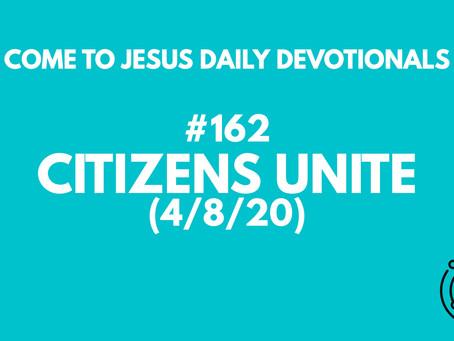 #162 – CITIZENS UNITE (4/8/20)