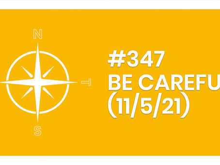 #347 – BE CAREFUL (11/5/21)
