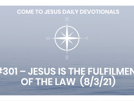 #301 – JESUS IS THE FULFILMENT OF THE LAW  (8/3/21)