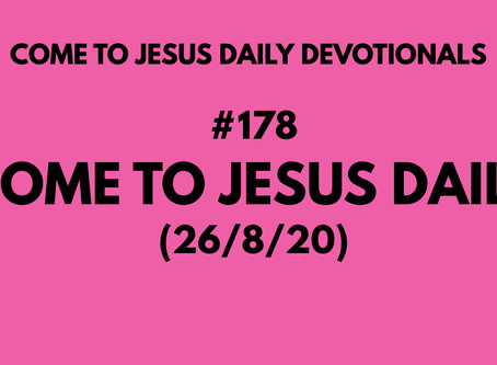 #178 – COME TO JESUS DAILY (26/8/20)