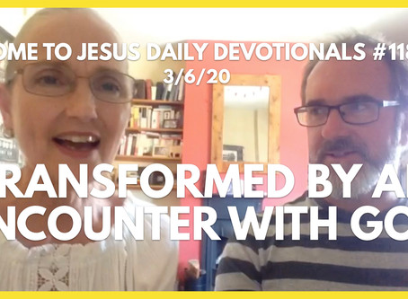 #118 – TRANSFORMED BY AN ENCOUNTER WITH GOD (3/6/20)