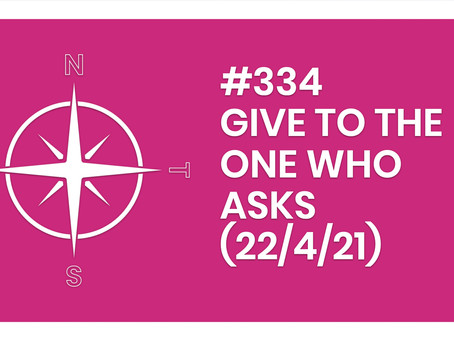 #334 – GIVE TO THE ONE WHO ASKS (22/4/21)