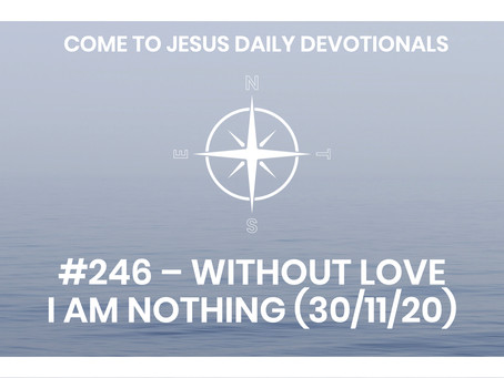 #246 – WITHOUT LOVE I AM NOTHING (30/11/20)