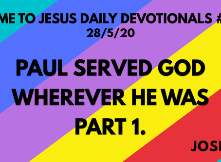 #114 – PAUL SERVED GOD WHEREVER HE WAS PART 1 (28/5/20)