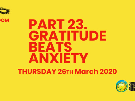 PART 23 – GRATITUDE BEATS ANXIETY (26/3/20)
