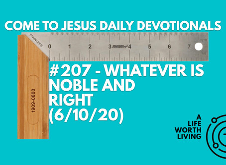 #207 – WHATEVER IS NOBLE AND RIGHT (6/10/20)