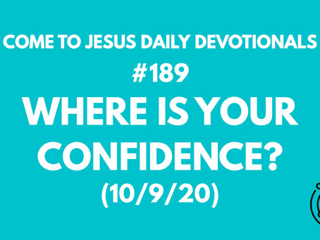 #189 – WHERE IS YOUR CONFIDENCE?  (10/9/20)