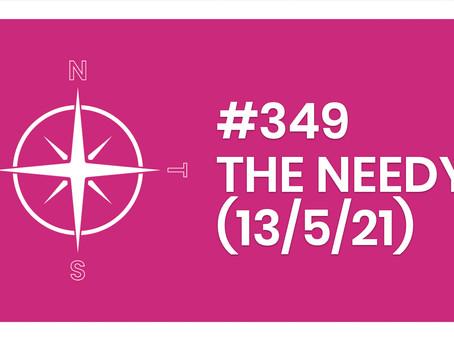#349 – THE NEEDY (13/5/21)