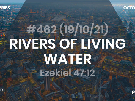 #462 (19/10/21) RIVERS OF LIVING WATER