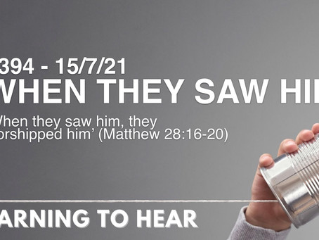 #394 - WHEN THEY SAW HIM - (15/7/21)