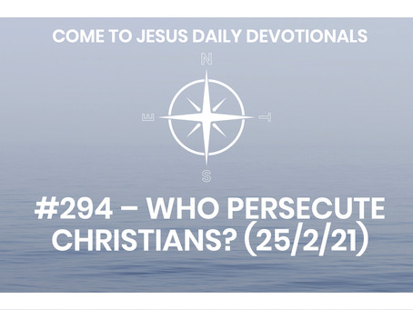 #294 – WHO PERSECUTE CHRISTIANS? (25/2/21)