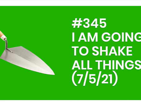 #345 – I AM GOING TO SHAKE ALL THINGS (7/5/21)