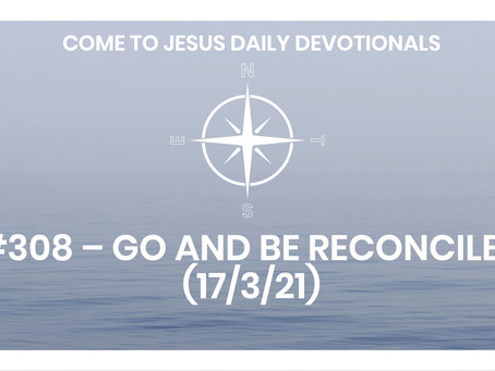 #308 – GO AND BE RECONCILED (17/3/21)