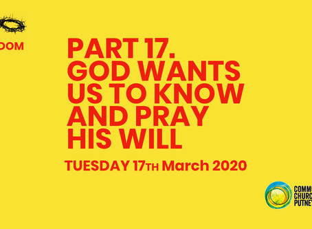 PART 17 – GOD WANTS US TO KNOW AND PRAY HIS WILL (17/3/20)