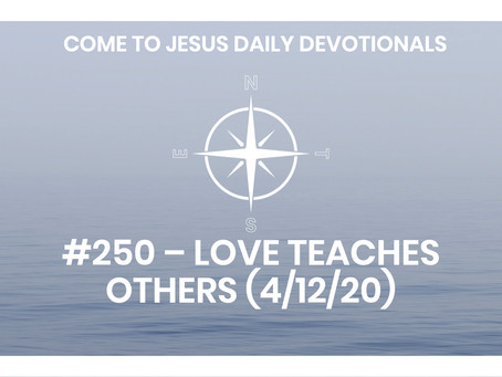 #250 – LOVE TEACHES OTHERS (4/12/20)