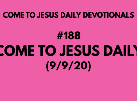 #188 – COME TO JESUS DAILY (9/9/20)