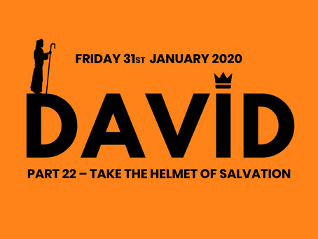 PART 22 – TAKE THE HELMET OF SALVATION (31/1/19)