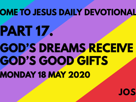 PART 17 – GOD'S DREAMS RECEIVE GOD'S GOOD GIFTS (18/5/20)