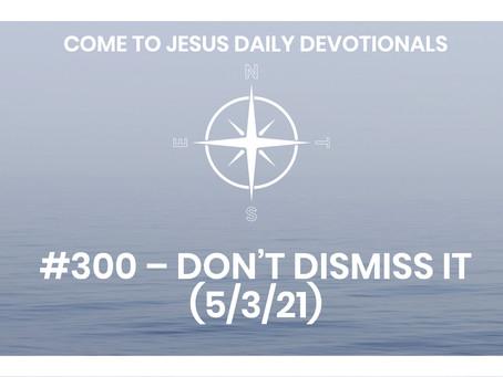 #300 – DON'T DISMISS IT  (5/3/21)