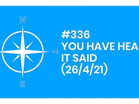 #336 – YOU HAVE HEARD IT SAID (26/4/21)