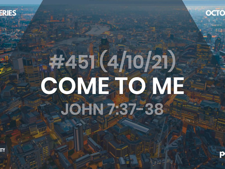 #451 (4/10/21) - COME TO ME