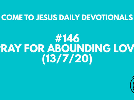 #146 – PRAY FOR ABOUNDING LOVE (13/7/20)
