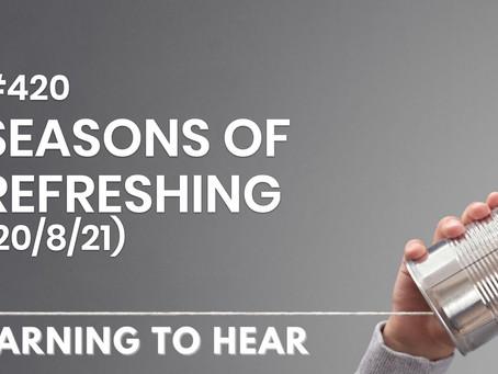 #420 - SEASONS OF REFRESHING - (20/8/21)