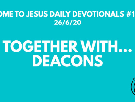 #135 – TOGETHER WITH… DEACONS (26/6/20)