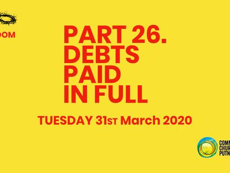 PART 26 – DEBTS PAID IN FULL (31/3/20)