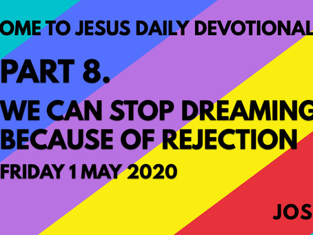 PART 8 – WE CAN STOP DREAMING BECAUSE OF REJECTION (1/5/20)